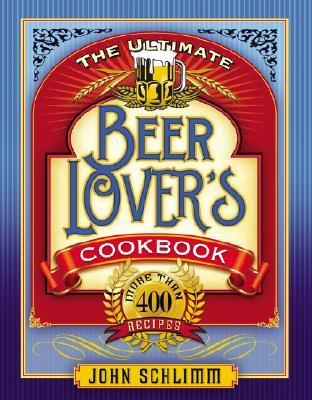 The Ultimate Beer Lovers' Cookbook: More Than 400 Recipes
