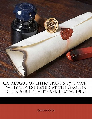 Catalogue of Lithographs by J. McN. Whistler Exhibited at the Grolier Club April 4th to April 27th, 1907