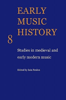 Early Music History Volume 08: Studies in Medieval and Early Modern Music