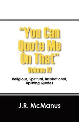 """""""You Can Quote Me on That"""" Volume IV: Religious, Spiritual, Inspirational, Uplifting Quotes"""