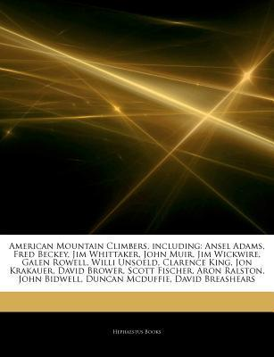 Articles on American Mountain Climbers, Including: Ansel Adams, Fred Beckey, Jim Whittaker, John Muir, Jim Wickwire, Galen Rowell, Willi Unsoeld, Clarence King, Jon Krakauer, David Brower, Scott Fischer, Aron Ralston, John Bidwell