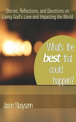 What's the Best That Could Happen?: Stories, Reflections, and Devotions on Living God's Love and Impacting the World
