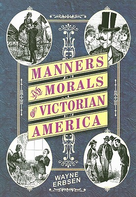 Manners and Morals of Victorian America by Wayne Erbsen