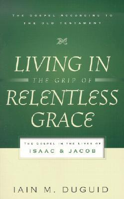 Living in the Grip of Relentless Grace: The Gospel in the Lives of Isaac and Jacob (The Gospel According to the Old Testament)