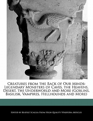 Creatures from the Back of Our Minds: Legendary Monsters of Caves, the Heavens, Desert, the Underworld and More (Goblins, Basilisk, Vampires, Hellhoun
