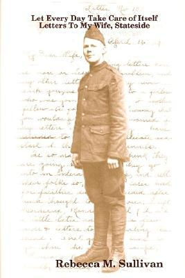 Let Every Day Take Care of Itself, World War I Letters to My Wife Stateside