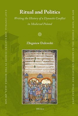Ritual And Politics: Writing The History Of A Dynastic Conflict In Medieval Poland (East Central And Eastern Europe In The Middle Ages, 450 1450)