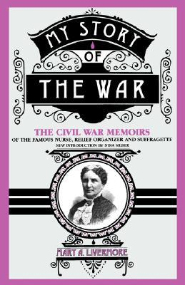 My Story of the War: A Woman's Narrative of Four Years Personal Experience As Nurse in the Union Army, and in Relief Work at Home, in Hospitals, Cam
