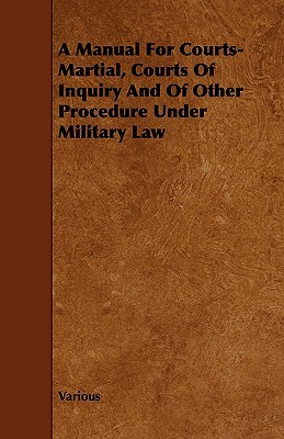 A Manual for Courts-Martial, Courts of Inquiry and of Other Procedure Under Military Law