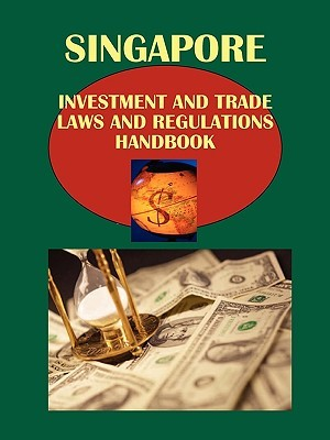 Singapore Investment and Trade Laws and Regulations Handbook Volume 1 Investment Laws and Regulations