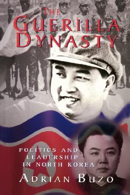 The Guerilla Dynasty: Politics And Leadership In North Korea