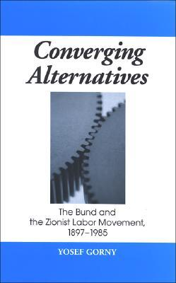 Converging Alternatives: The Bund and the Zionist Labor Movement, 1897-1985