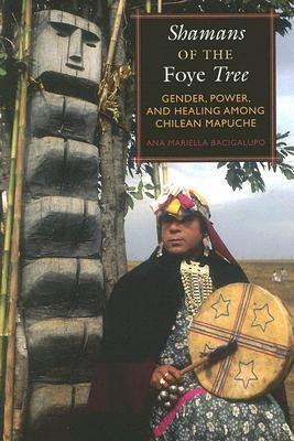 Shamans of the Foye Tree: Gender, Power, and Healing Among Chilean Mapuche