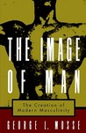 The Image of Man: The Creation of Modern Masculinity