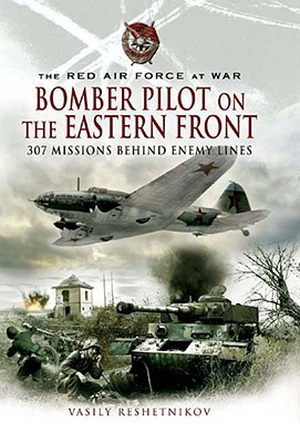 Bomber Pilot on the Eastern Front: 307 Missions Behind Enemy Lines: The Red Air Force at War