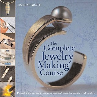 The Complete Jewelry Making Course: Principles, Practice and Techniques: A Beginner's Course for Aspiring Jewelry Makers