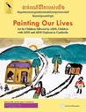 Painting Our Lives: Art by Children Affected by AIDS, Children with AIDS and AIDS Orphans in Cambodia