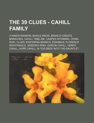 The 39 Clues - Cahill Family: A King's Ransom, Bhaile Anois, Branch Crests, Branches, Cahill Timeline, Casper Wyoming, Ching Shih, Clues, Ekaterina Branch, Erasmus, Florence Nightingale, Gideon's Ring, Gideon Cahill, Henry Cahill, Hope Cahill, in Too Deep