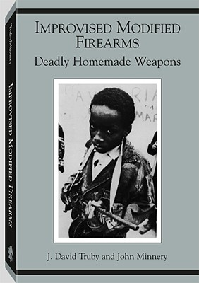 Improvised Modified Firearms by J. David Truby