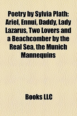 Poetry by Sylvia Plath: Ariel, Ennui, Daddy, Lady Lazarus, Two Lovers and a Beachcomber by the Real Sea, the Munich Mannequins