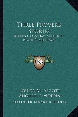 Three Proverb Stories: Kitty's Class Day; Aunt Kipp; Psyche's Art (1878)