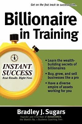 Billionaire in Training by Bradley J. Sugars