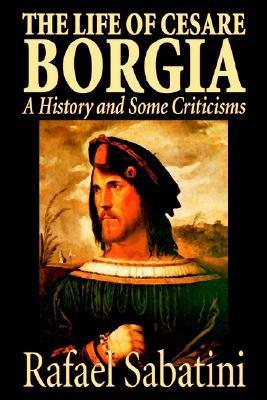 The Life of Cesare Borgia by Rafael Sabatini