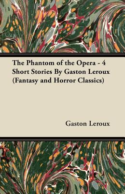 The Phantom of the Opera - 4 Short Stories by Gaston LeRoux