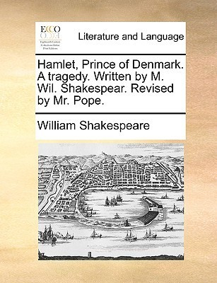 Hamlet, Prince of Denmark. a Tragedy Revised by Mr. Pope