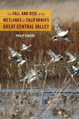 The Fall and Rise of the Wetlands of California's Great Centr... by Philip Garone