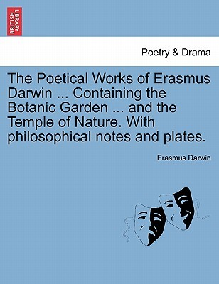 The Poetical Works of Erasmus Darwin ... Containing the Botanic Garden ... and the Temple of Nature. with Philosophical Notes and Plates. Vol. I