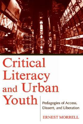 Critical Literacy and Urban Youth: Pedagogies of Access, Dissent, and Liberation