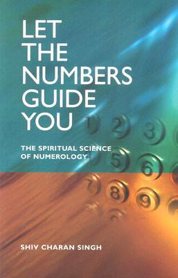 Let the Numbers Guide You: The Spiritual Science of Numerology by Shiv Charan Singh