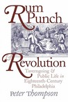Rum Punch and Revolution: Taverngoing and Public Life in Eighteenth-Century Philadelphia