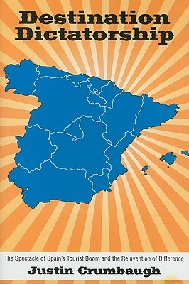 Destination Dictatorship: The Spectacle of Spain's Tourist Boom and the Reinvention of Difference