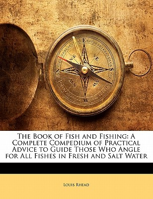 the-book-of-fish-and-fishing-a-complete-compedium-of-practical-advice-to-guide-those-who-angle-for-all-fishes-in-fresh-and-salt-water