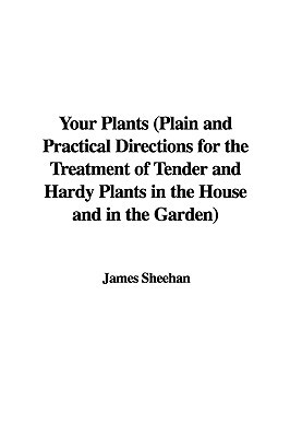 Your Plants (Plain and Practical Directions for the Treatment of Tender and Hardy Plants in the House and in the Garden)