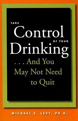 Take Control of Your Drinking...And You May Not Need to Quit by Michael S. Levy