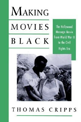 Making Movies Black: The Hollywood Message Movie from World War II to the Civil Rights Era