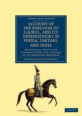 Account of the Kingdom of Caubul, and Its Dependencies in Persia, Tartary, and India: Comprising a View of the Afghaun Nation, and a History of the Do