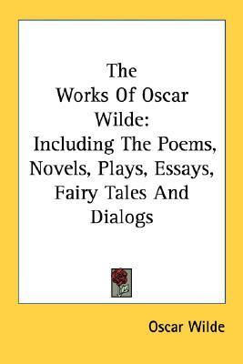 The Works of Oscar Wilde: Including the Poems, Novels, Plays, Essays, Fairy Tales and Dialogs