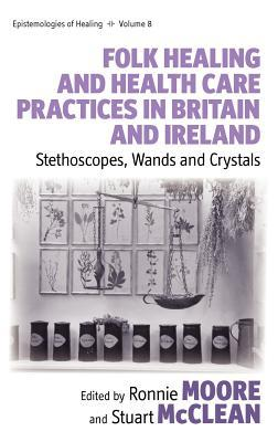 Folk Healing and Health Care Practices in Britain and Ireland: Stethoscopes, Wands and Crystals
