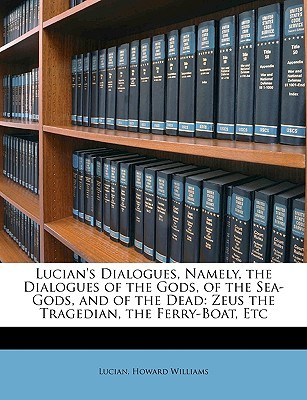 Lucian's Dialogues, Namely, the Dialogues of the Gods, of the Sea-Gods, and of the Dead: Zeus the Tragedian, the Ferry-Boat, Etc