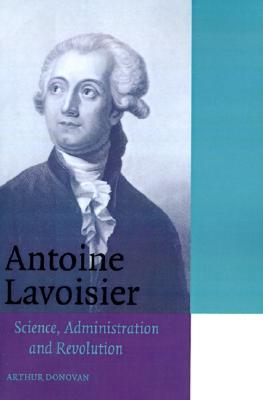 Antoine Lavoisier: Science, Administration and Revolution