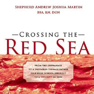 Crossing the Red Sea: From the Orphanage to a Despaired Teenage Father to a High School Dropout to a Servant of God
