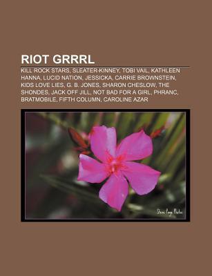 Riot Grrrl: Kill Rock Stars, Sleater-Kinney, Tobi Vail, Kathleen Hanna, Lucid Nation, Jessicka, Carrie Brownstein, Kids Love Lies, G. B. Jones Epub Free Download