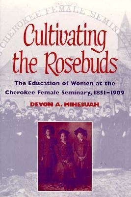 Cultivating the Rosebuds: The Education of Women at the Cherokee Female Seminary, 1851-1909