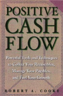 Positive Cash Flow: Powerful Tools and Techniques to Collect Your Receivables, Manage Your Payables, and Fuel Your Growth