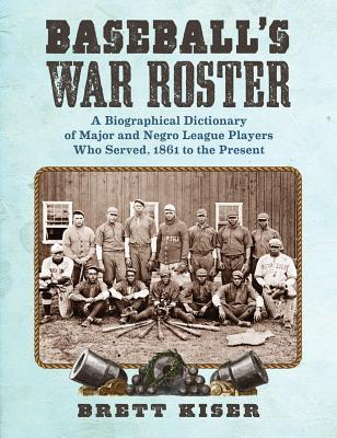 Baseball's War Roster: A Biographical Dictionary of Major and Negro League Players Who Served, 1861 to the Present