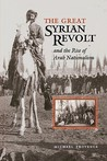 The Great Syrian Revolt: And the Rise of Arab Nationalism